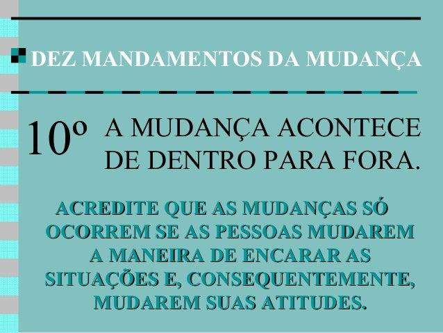 DEZ MANDAMENTOS DA MUDANÇA ACREDITE QUE AS MUDANÇAS SÓACREDITE QUE AS MUDANÇAS SÓ OCORREM SE AS PESSOAS MUDAREMOCORREM SE ...