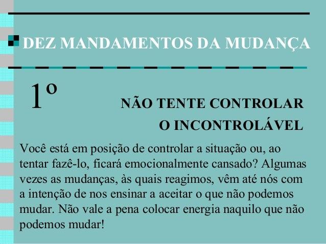 DEZ MANDAMENTOS DA MUDANÇA 1º NÃO TENTE CONTROLAR O INCONTROLÁVEL Você está em posição de controlar a situação ou, ao tent...