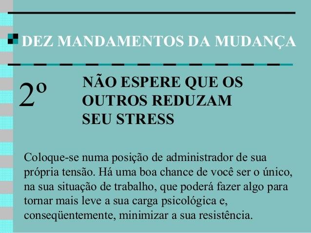 DEZ MANDAMENTOS DA MUDANÇA NÃO ESPERE QUE OS OUTROS REDUZAM SEU STRESS 2º Coloque-se numa posição de administrador de sua ...