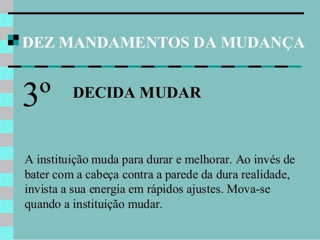 DEZ MANDAMENTOS DA MUDANÇA DECIDA MUDAR 3º A instituição muda para durar e melhorar. Ao invés de bater com a cabeça contra...