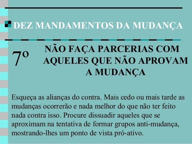DEZ MANDAMENTOS DA MUDANÇA NÃO FAÇA PARCERIAS COM AQUELES QUE NÃO APROVAM A MUDANÇA 7º Esqueça as alianças do contra. Mais...