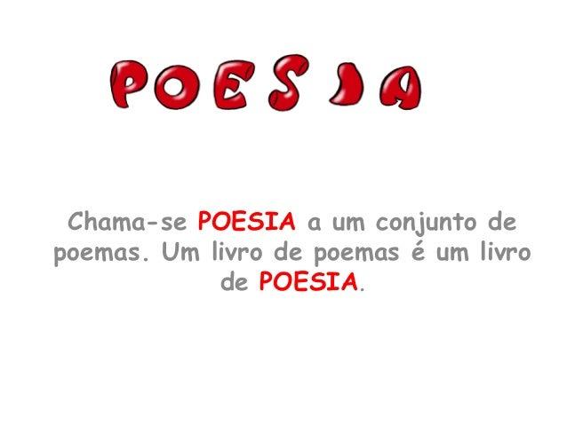Chama-se POESIA a um conjunto de poemas. Um livro de poemas é um livro de POESIA.