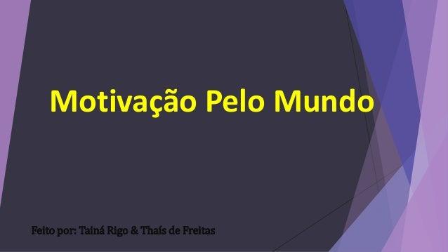 Motivação Pelo Mundo  Feito por: Tainá Rigo & Thaís de Freitas
