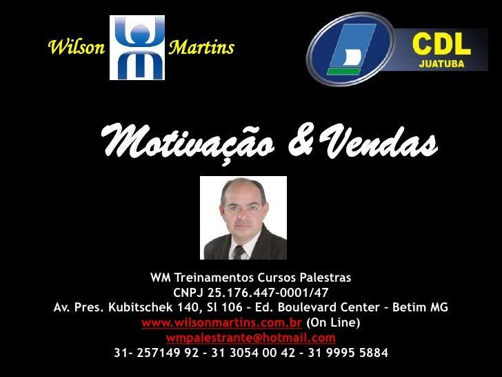 WilsonMartins<br />Motivação & Vendas<br />WM Treinamentos Cursos Palestras<br />CNPJ 25.176.447-0001/47<br />Av. Pres. Ku...