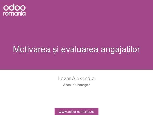 Motivarea și evaluarea angajaților Lazar Alexandra Account Manager www.odoo-romania.ro