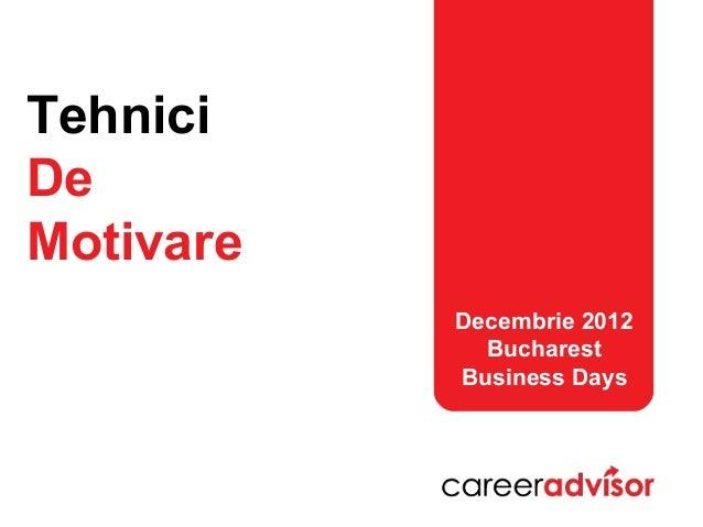 TehniciDeMotivare           Decembrie 2012             Bucharest           Business Days