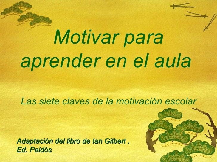 Motivar para aprender en el aula  Las siete claves de la motivación escolar Adaptación del libro de Ian Gilbert .  Ed. Pai...