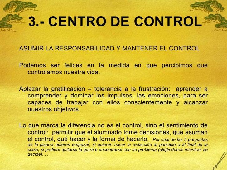 3.- CENTRO DE CONTROL <ul><li>ASUMIR LA RESPONSABILIDAD Y MANTENER EL CONTROL </li></ul><ul><li>Podemos ser felices en la ...
