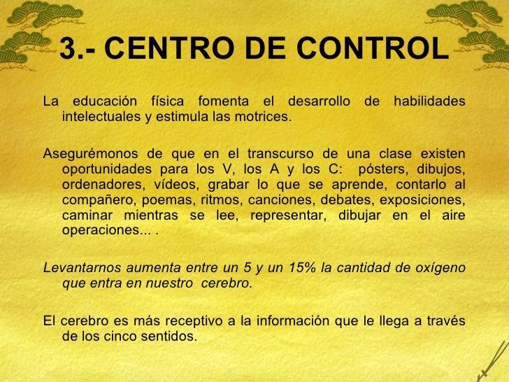 3.- CENTRO DE CONTROL <ul><li>La educación física fomenta el desarrollo de habilidades intelectuales y estimula las motric...