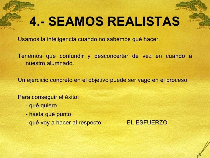 4.- SEAMOS REALISTAS <ul><li>Usamos la inteligencia cuando no sabemos qué hacer. </li></ul><ul><li>Tenemos que confundir y...