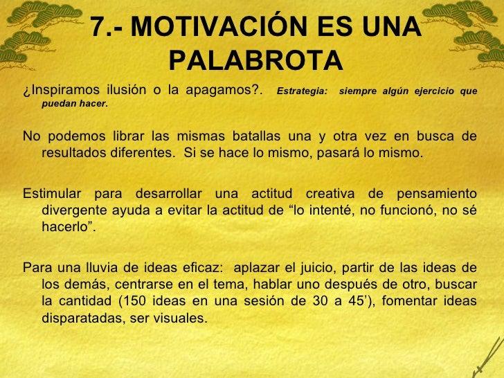 7.- MOTIVACIÓN ES UNA PALABROTA <ul><li>¿Inspiramos ilusión o la apagamos?.  Estrategia:  siempre algún ejercicio que pued...