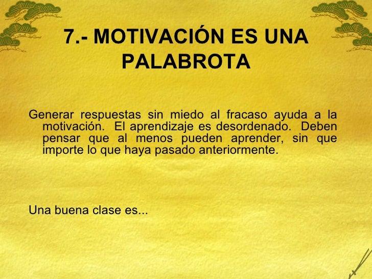7.- MOTIVACIÓN ES UNA PALABROTA <ul><li>Generar respuestas sin miedo al fracaso ayuda a la motivación.  El aprendizaje es ...