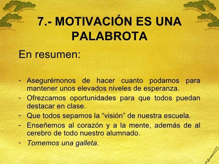 7.- MOTIVACIÓN ES UNA PALABROTA <ul><li>En resumen: </li></ul><ul><li>Asegurémonos de hacer cuanto podamos para mantener u...