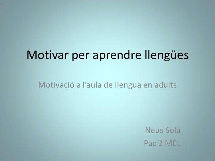 Motivar per aprendre llengües  Motivació a l'aula de llengua en adults                               Neus Solà            ...