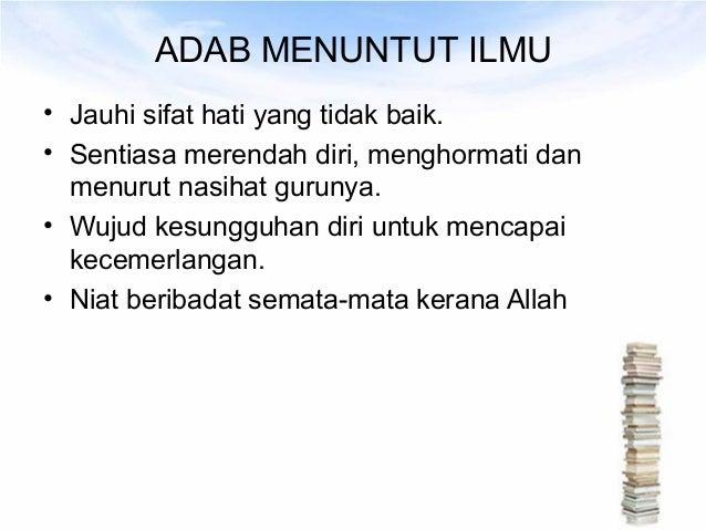 ADAB MENUNTUT ILMU• Jauhi sifat hati yang tidak baik.• Sentiasa merendah diri, menghormati dan  menurut nasihat gurunya.• ...