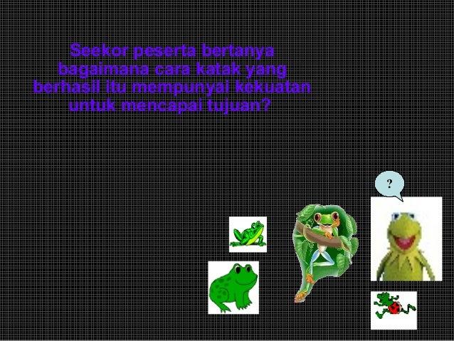 Seekor peserta bertanya bagaimana cara katak yang berhasil itu mempunyai kekuatan untuk mencapai tujuan? ?