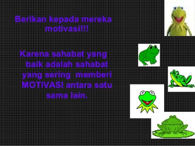 Berikan kepada mereka motivasi!!! Karena sahabat yang baik adalah sahabat yang sering memberi MOTIVASI antara satu sama la...