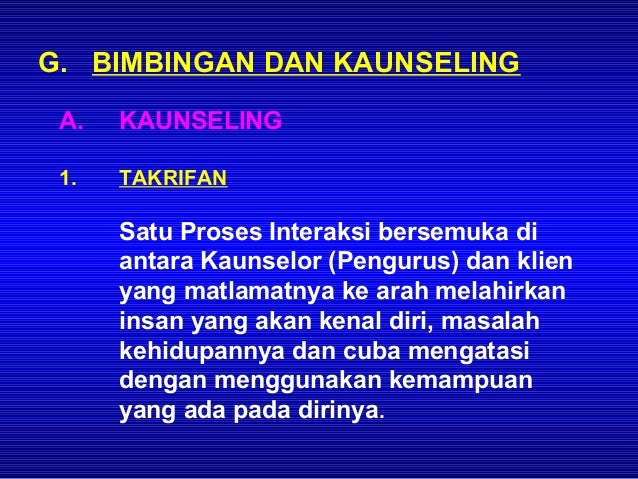 G. BIMBINGAN DAN KAUNSELING A.   KAUNSELING 1.   TAKRIFAN      Satu Proses Interaksi bersemuka di      antara Kaunselor (P...