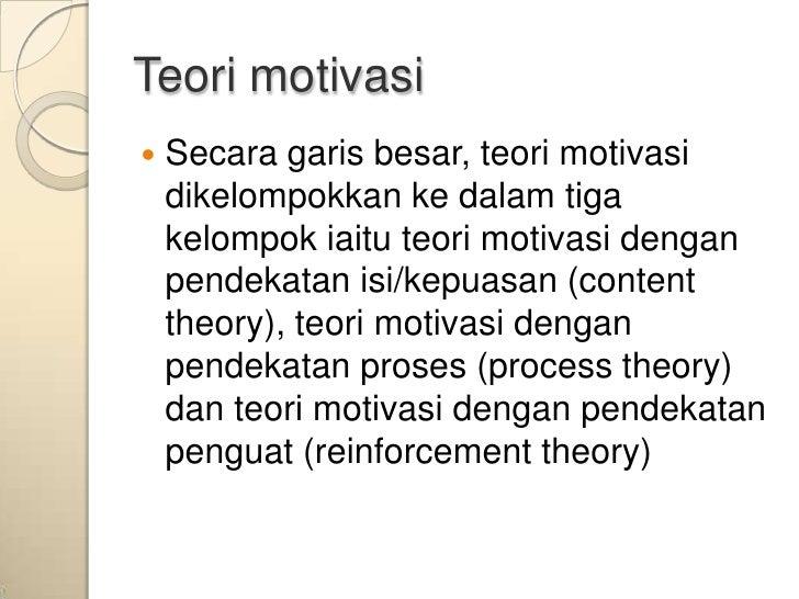 Teori motivasi   Secara garis besar, teori motivasi    dikelompokkan ke dalam tiga    kelompok iaitu teori motivasi denga...