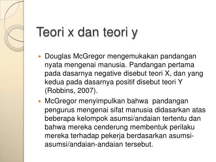 Teori x dan teori y   Douglas McGregor mengemukakan pandangan    nyata mengenai manusia. Pandangan pertama    pada dasarn...