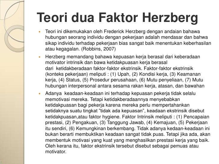 Teori dua Faktor Herzberg   Teori ini dikemukakan oleh Frederick Herzberg dengan andaian bahawa    hubungan seorang indiv...