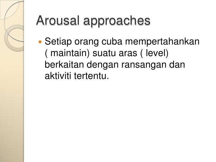 Arousal approaches   Setiap orang cuba mempertahankan    ( maintain) suatu aras ( level)    berkaitan dengan ransangan da...