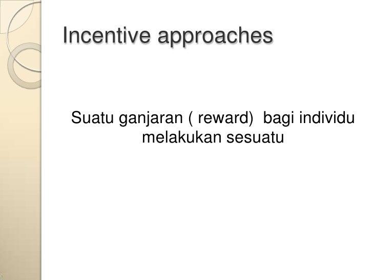 Incentive approachesSuatu ganjaran ( reward) bagi individu        melakukan sesuatu