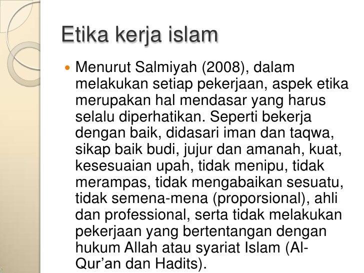 Etika kerja islam   Menurut Salmiyah (2008), dalam    melakukan setiap pekerjaan, aspek etika    merupakan hal mendasar y...