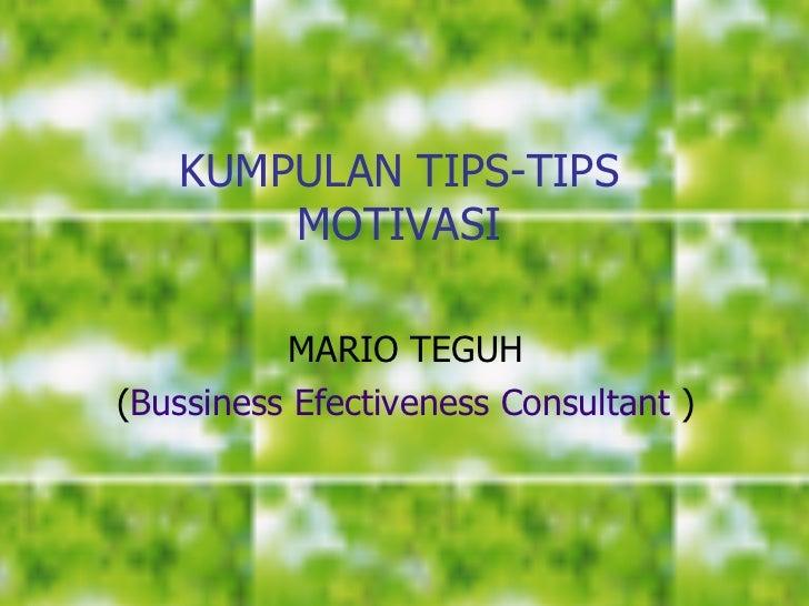 KUMPULAN TIPS-TIPS MOTIVASI <ul><li>MARIO TEGUH </li></ul><ul><li>( Bussiness Efectiveness Consultant   ) </li></ul>