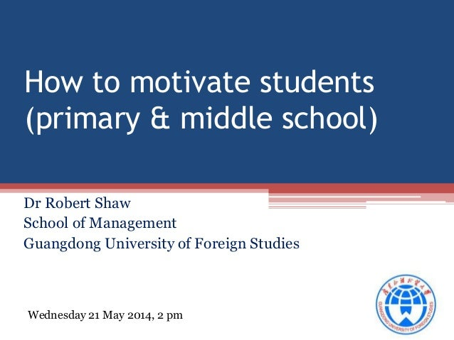 How to motivate students (primary & middle school) Dr Robert Shaw School of Management Guangdong University of Foreign Stu...