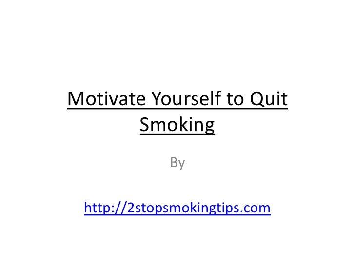 Motivate Yourself to Quit       Smoking             By http://2stopsmokingtips.com