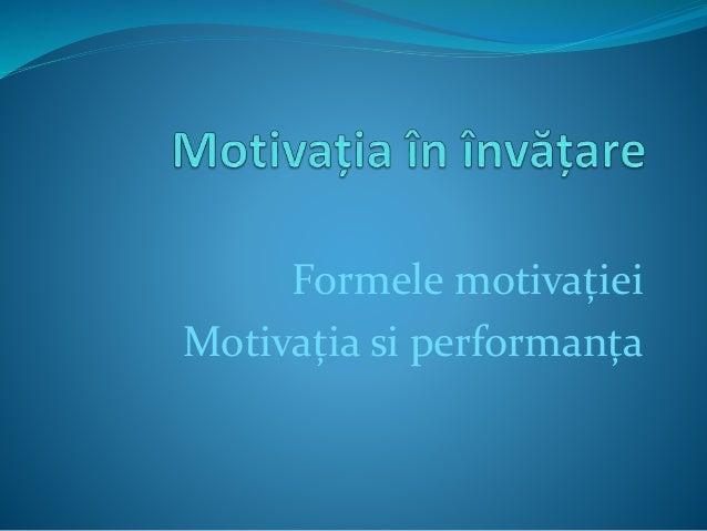 Formele motivației Motivația si performanța