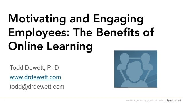 1 Motivating and Engaging Employees: The Benefits of Online Learning Todd Dewett, PhD www.drdewett.com todd@drdewett.com Mo...