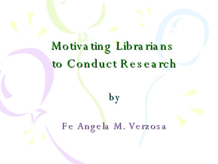 Motivating Librarians  to Conduct Research by Fe Angela M. Verzosa