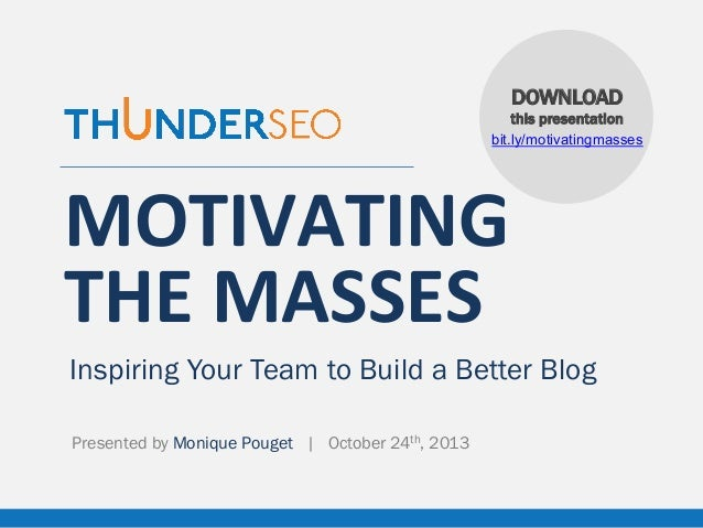 DOWNLOAD this presentation bit.ly/motivatingmasses  MOTIVATING	    THE	   MASSES Inspiring Your Team to Build a Better Blo...