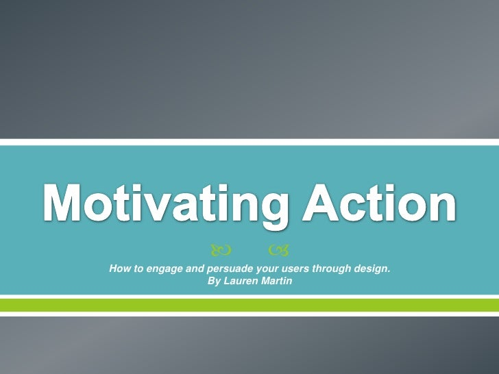 Motivating Action<br />How to engage and persuade your users through design.<br />By Lauren Martin<br />
