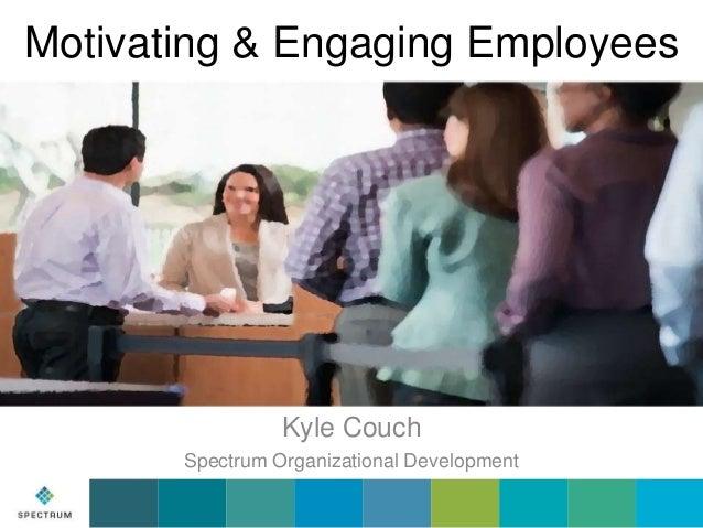 Motivating & Engaging Employees  Kyle Couch Spectrum Organizational Development