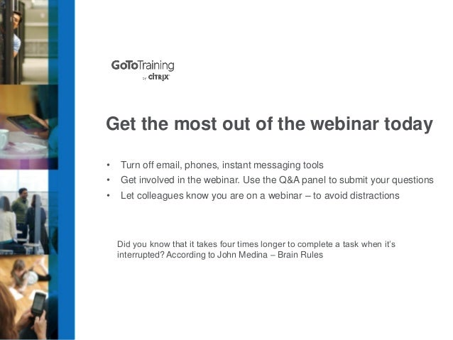 Get the most out of the webinar today •  Turn off email, phones, instant messaging tools  •  Get involved in the webinar. ...