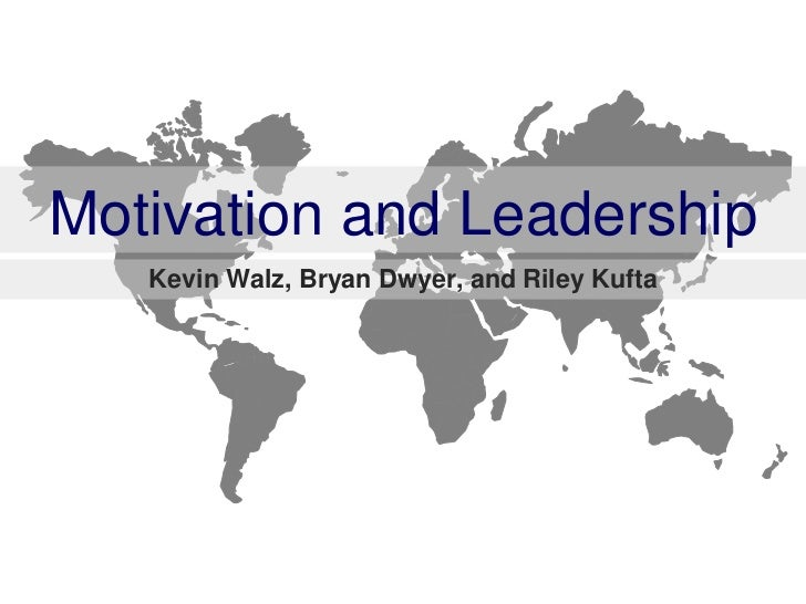 Motivation and Leadership   Kevin Walz, Bryan Dwyer, and Riley Kufta