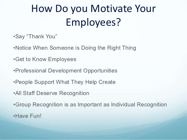 the different ways to motivate employees in an organization You must always let employees know how the organization is progressing toward achieving goals modify your management approach for different types of employees find more tips to motivate your employees by subscribing to the fast company newsletter.