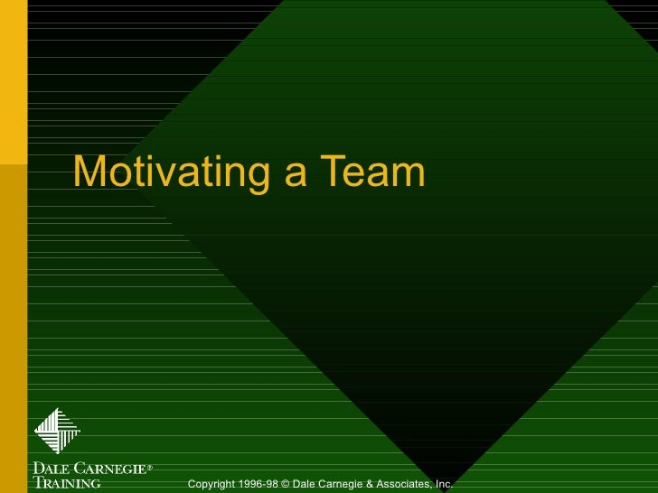 Motivating a Team Copyright 1996-98 © Dale Carnegie & Associates, Inc.