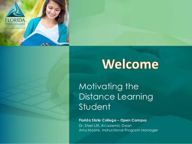 Motivating theDistance LearningStudentFlorida State College – Open CampusDr. Sheri Litt, Academic DeanAmy Moore, Instructi...