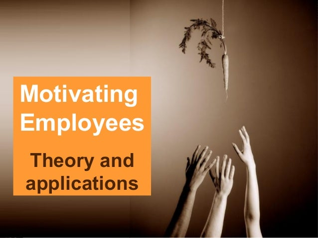 Motivating  Employees  Theory and  applications