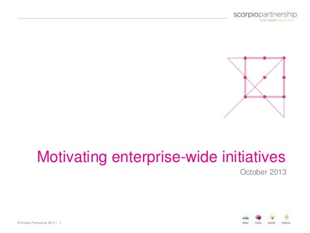 Motivating enterprise-wide initiatives October 2013  © Scorpio Partnership 2013 | 1