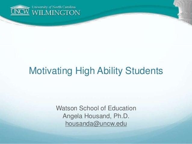 Motivating High Ability Students Watson School of Education Angela Housand, Ph.D. housanda@uncw.edu