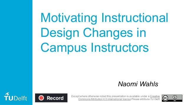 Motivating Instructional Design Changes in Campus Instructors Naomi Wahls Except where otherwise noted this presentation i...
