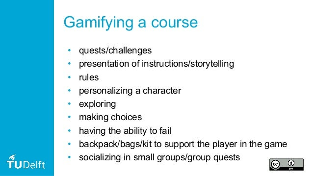 Gamifying a course • quests/challenges • presentation of instructions/storytelling • rules • personalizing a character • e...