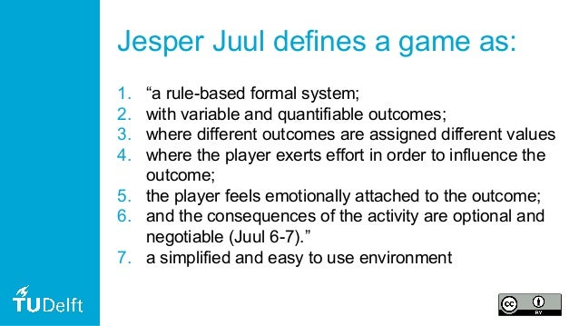 """Jesper Juul defines a game as: 1. """"a rule-based formal system; 2. with variable and quantifiable outcomes; 3. where differ..."""