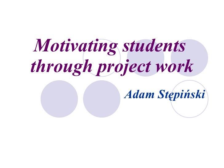 Motivating students  through project work Adam Stępiński