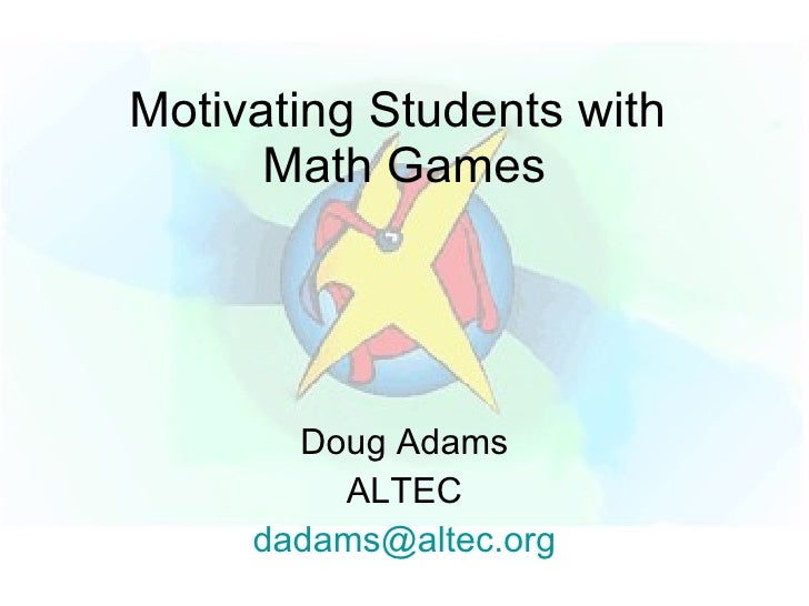 Motivating Students with       Math Games            Doug Adams          ALTEC      dadams@altec.org